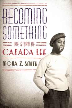 Becoming Something, the story of Canada Lee by Mona Z. Smith